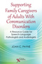 Supporting Family Caregivers of Adults With Communication Disorders, A Resource Guide for Speech-Language Pathologists and Audiologists